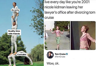 funny memes -  live everyday like your nicole kidman leaving her divorce lawyer after leaving tom cruise - me friends canabis