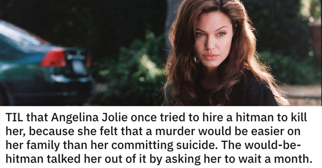 TIL that angelina jolie once tried to hire a hitman to kill her because she felt that a murder would be easier on her family than her committing suicide. The would-be-hitman talked her out of it by asking her to wait a month
