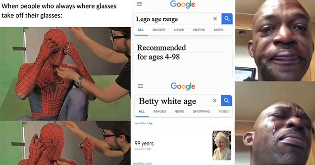 funny memes -  when people who wear glasses take them off -  betty white age -  the age of people who can play legos -  sad face meme