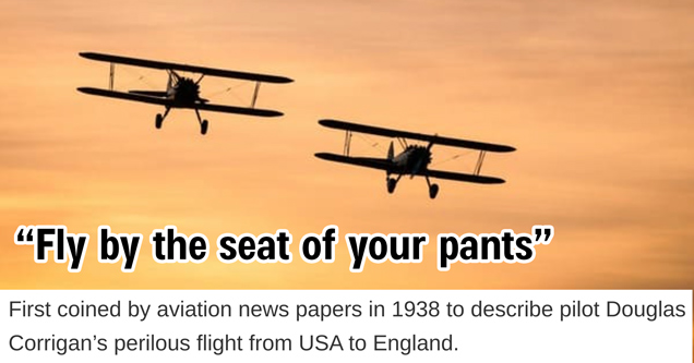 fly by the seat of your pants - first coined by aviation newspapers in 1938 to describe pilot douglas corrigan's perilous flight from usa to england