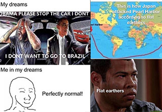 dank memes -  my dreams -  obama stop the car i don't want to go to brasil -  me in my dreams -  this is perfectly normal -  this is how Japan attacked Pearl Harbor to the flat earthers -  flat earthers - sweating jordan peele