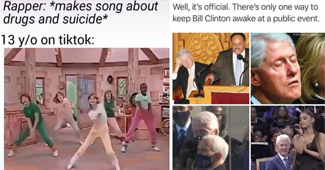 dank memes and pics - rapper makes a song about suicide and violence -  13 year old on tik tok - kids dancing -  okay now it's official, there's is only one way to keep Bill Clinton awake at events