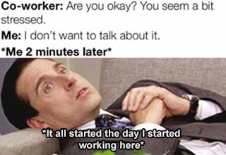 stress meme 2020 - Coworker Are you okay? You seem a bit stressed. Me I don't want to talk about it. Me 2 minutes later It all started the day I started working here