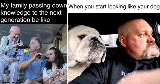 funny random memes |my family passing down knowledge to the next generation be like - when you start looking like your dog meme