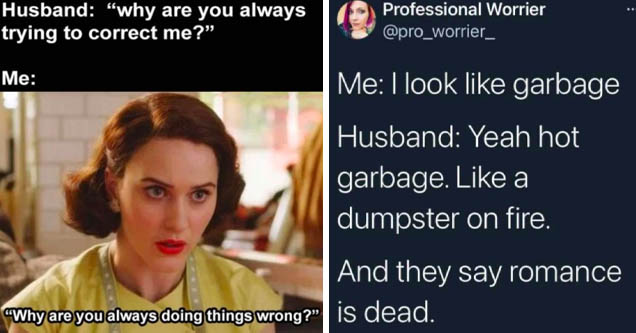 photo caption - Husband 'why are you always trying to correct me?' Me 'Why are you always doing things wrong?' | presentation - Professional Worrier Me I look garbage Husband Yeah hot garbage. a dumpster on fire. And they say romance is dead.