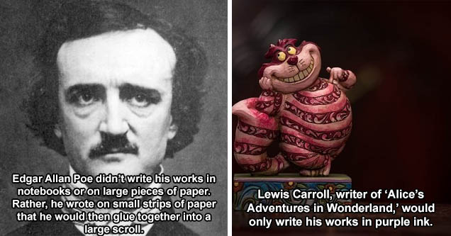 edgar allan and poe - Edgar Allan Poe didn't write his works in notebooks or on large pieces of paper. Rather, he wrote on small strips of paper that he would then glue together into a large scroll. | alice in wonderland phobia - Lewis Carroll, writer of