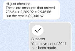 number - 0 BrightSide.me Chats Landlord B online Hi, just checked. These are amounts that arrived 736.64 2,209.92 2,946.56 But the rent is $2,946.67 Success Your payment of $0.11 has been made.