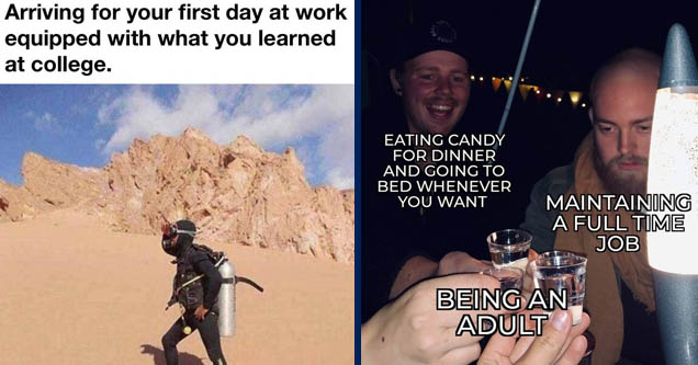 Arriving for your first day at work equipped with what you learned at college. | photo caption - Eating Candy For Dinner And Going To Bed Whenever You Want Maintaining A Full Time Job Being An Adult