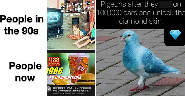 funny gaming memes -  people in the 90s - I wish we could skip these ads -  people today -  watching 90s ads on youtube -  Pigeons after they shit on a thousand cars and unlock the diamond skin