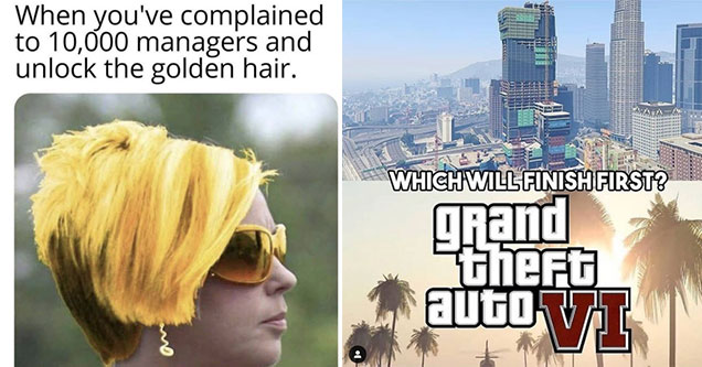 funny gaming memes -  when you've complained to 10,000 managers and unlock the golden hair -  which one gets done first -  GTA v skyscraper or GTA 6