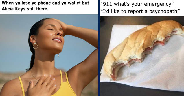alicia keys - When ya lose ya phone and ya wallet but Alicia Keys still there. | ate half my sandwich meme - '911 what's your emergency' 'I'd to report a psychopath'