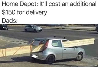 home depot delivery meme - Home Depot It'll cost an additional $150 for delivery Dads