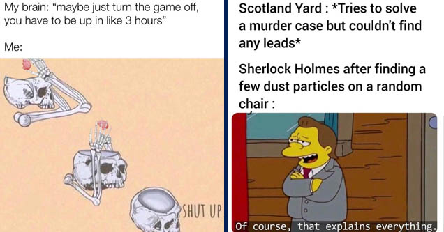 skeleton saying shut up to brain - My brain maybe just turn the game off, you have to be up in 3 hours   vaccine clinic meme - Scotland Yard Tries to solve a murder case but couldn't find any leads Sherlock Holmes after finding a few dust particles on a r