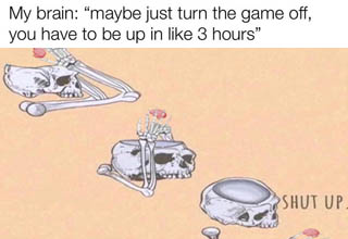 skeleton saying shut up to brain - My brain maybe just turn the game off, you have to be up in 3 hours