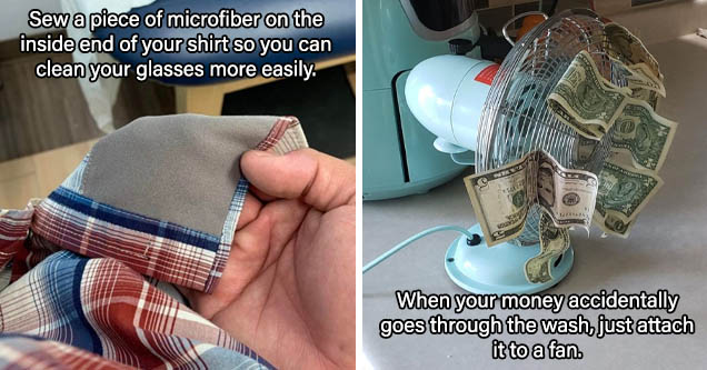 hand - Sew a piece of microfiber on the inside end of your shirt so you can clean your glasses more easily. | fan with cash - When your money accidentally goes through the wash, just attach it to a fan.