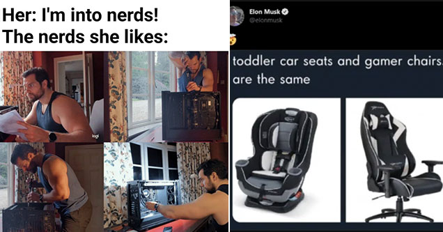 funny gaming memes -  Her - I'm into nerds -  the nerds she likes - Henry Cavill building a pc -  Toddler car seats and gamer chairs are the same thing