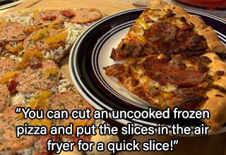 pepperoni - You can cut an uncooked frozen pizza and put the slices in the air fryer for a quick slice!