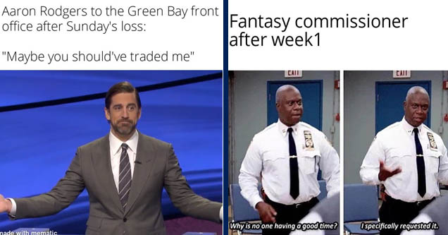 aaron rodgers jeopardy - Aaron Rodgers to the Green Bay front office after Sunday's loss  | captain's mast meme - Fantasy commissioner after week1 Call Cat 1 Why is no one having a good time? I specifically requested it.