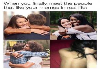 you finally meet the people that like your memes in real life - When you finally meet the people that your memes in real life