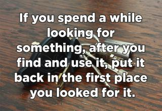 If you spend a while looking for something, after you find and use it, put it back in the first place you looked for it.