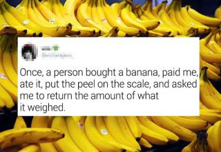 banana - Once, a person bought a banana, paid me, ate it, put the peel on the scale, and asked me to return the amount of what it weighed.